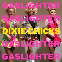 Dixie Chicks Gaslighter